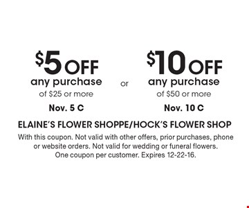 $10 OFF any purchase of $50 or more (Nov. 10 C) OR $5 OFF any purchase of $25 or more (Nov. 5 C). With this coupon. Not valid with other offers, prior purchases, phone or website orders. Not valid for wedding or funeral flowers. One coupon per customer. Expires 12-22-16.