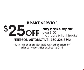 BRAKE SERVICE $25 Off any brake repair over $100 most cars & light trucks. With this coupon. Not valid with other offers or prior services. Offer expires 12-2-16.
