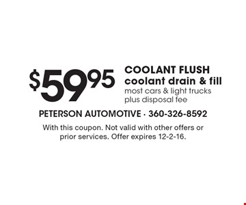 COOLANT FLUSH $59.95 coolant drain & fill most cars & light trucks plus disposal fee. With this coupon. Not valid with other offers or prior services. Offer expires 12-2-16.