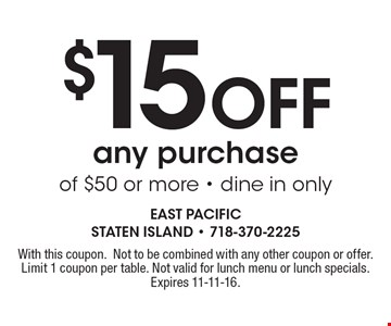$15 Off any purchase of $50 or more - dine in only. With this coupon.Not to be combined with any other coupon or offer.Limit 1 coupon per table. Not valid for lunch menu or lunch specials. Expires 11-11-16.