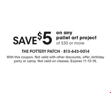 save $5 on any pallet art project of $30 or more. With this coupon. Not valid with other discounts, offer, birthday party or camp. Not valid on classes. Expires 11-13-16.