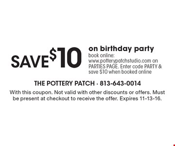 save $10 on birthday party book online: www.potterypatchstudio.com on PARTIES PAGE. Enter code PARTY & save $10 when booked online. With this coupon. Not valid with other discounts or offers. Must be present at checkout to receive the offer. Expires 11-13-16.