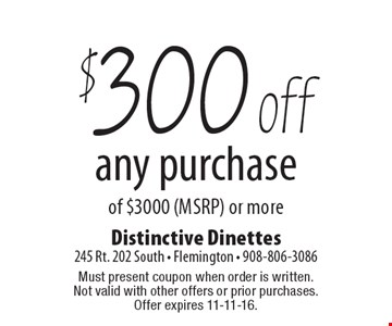 $300 off any purchase of $3000 (MSRP) or more. Must present coupon when order is written. Not valid with other offers or prior purchases. Offer expires 11-11-16.
