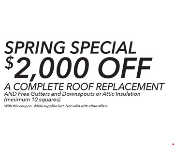 Spring Special – $2,000 off a complete roof replacement and free gutters and downspouts or attic insulation (minimum 10 squares). With this coupon. While supplies last. Not valid with other offers.