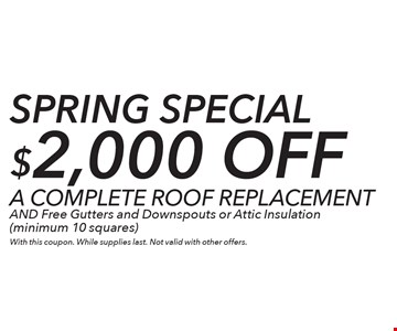 SPRING Special $2,000 off A COMPLETE ROOF REPLACEMENT AND Free Gutters and Downspouts or Attic Insulation (minimum 10 squares). With this coupon. While supplies last. Not valid with other offers.