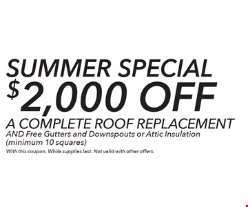 SUMMER Special $2,000 off A COMPLETE ROOF REPLACEMENT AND Free Gutters and Downspouts or Attic Insulation (minimum 10 squares). With this coupon. While supplies last. Not valid with other offers.