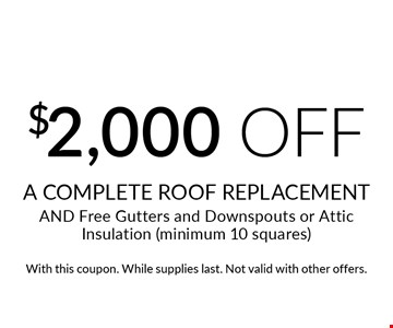 $2,000 off A COMPLETE ROOF REPLACEMENT AND Free Gutters and Downspouts or Attic Insulation (minimum 10 squares). With this coupon. While supplies last. Not valid with other offers.