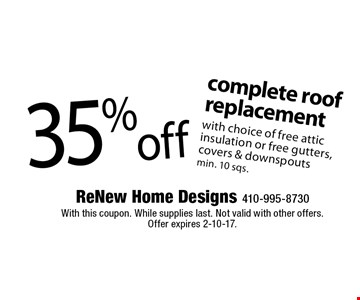 35% off complete roof replacement. With choice of free attic insulation or free gutters, covers & downspouts min. 10 sqs. With this coupon. While supplies last. Not valid with other offers. Offer expires 2-10-17.