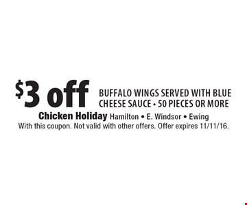 $3 off Buffalo wings served with blue cheese sauce - 50 pieces or more. With this coupon. Not valid with other offers. Offer expires 11/11/16.