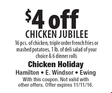 $4 off Chicken Jubilee 16 pcs. of chicken, triple order french fries or mashed potatoes, 1 lb. of deli salad of your  choice & 6 dinner rolls. With this coupon. Not valid with  other offers. Offer expires 11/11/16.