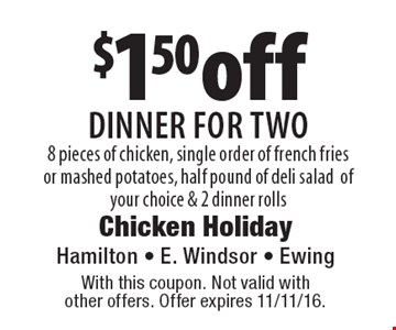$1.50off dinner for two 8 pieces of chicken, single order of french friesor mashed potatoes, half pound of deli saladof your choice & 2 dinner rolls. With this coupon. Not valid with  other offers. Offer expires 11/11/16.
