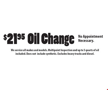 $21.95 Oil Change. No Appointment Necessary. We service all makes and models. Multipoint Inspection and up to 5 quarts of oil included. Does notinclude synthetic. Excludes heavy trucks and diesel.