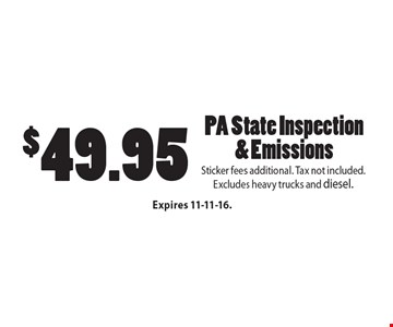 $49.95 PA State Inspection & Emissions. Sticker fees additional. Tax not included. Excludes heavy trucks and diesel. Expires 11-11-16.