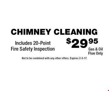 $29.95 chimney cleaning. Gas & oil flue only. Includes 20-point fire safety inspection. Not to be combined with any other offers. Expires 2-3-17.
