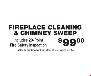 $99.00 Fireplace Cleaning & Chimney Sweep. Includes 20-Point Fire Safety Inspection. Not to be combined with any other offers. Expires 5-5-17.