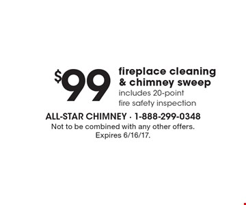 $99 fireplace cleaning & chimney sweep includes 20-point fire safety inspection. Not to be combined with any other offers. Expires 6/16/17.