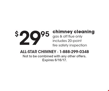 $29.95 chimney cleaning gas & off flue only includes 20-point fire safety inspection. Not to be combined with any other offers. Expires 6/16/17.