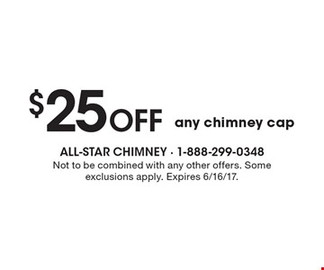 $25 Off any chimney cap. Not to be combined with any other offers. Some exclusions apply. Expires 6/16/17.