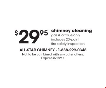 $29.95 chimney cleaning gas & off flue onlyincludes 20-point fire safety inspection. Not to be combined with any other offers. Expires 8/18/17.