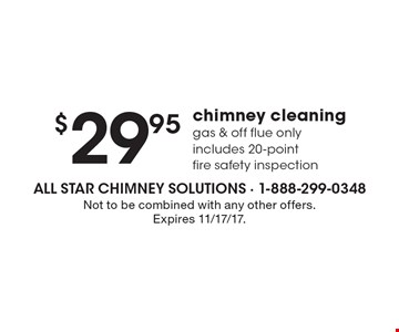 $29.95 chimney cleaning. Gas & off flue only. Includes 20-point fire safety inspection. Not to be combined with any other offers. Expires 11/17/17.