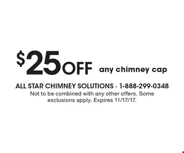 $25 Off any chimney cap. Not to be combined with any other offers. Some exclusions apply. Expires 11/17/17.