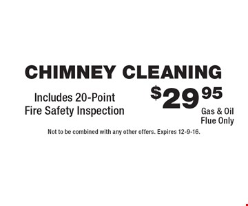 $29.95 chimney cleaning. Gas & oil flue only. Includes 20-point fire safety inspection. Not to be combined with any other offers. Expires 12-9-16.