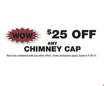 Wow $25 Off Any Chimney Cap. Not to be combined with any other offers. Some exclusions apply. Expires 4-28-17.