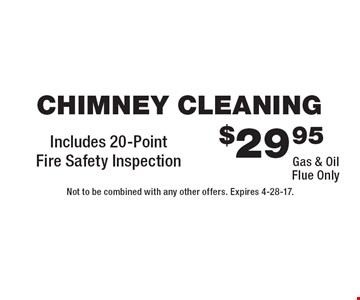 $29.95 Chimney Cleaning. Gas & Oil Flue Only. Includes 20-Point Fire Safety Inspection. Not to be combined with any other offers. Expires 4-28-17.