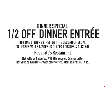 DINNER SPECIAL - 1/2 OFF Dinner Entree. BUY ONE DINNER ENTREE, GET THE SECOND OF EQUAL OR LESSER VALUE 1/2 OFF, excludes lobster & alcohol. Not valid on Saturday. With this coupon. One per table. Not valid on holidays or with other offers. Offer expires 11/17/16.