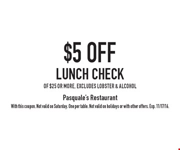$5 OFF Lunch Check of $25 or more, excludes lobster & alcohol. With this coupon. Not valid on Saturday. One per table. Not valid on holidays or with other offers. Exp. 11/17/16.