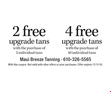4 free upgrade tans with the purchase of 10 individual tans OR 2 free upgrade tans with the purchase of 5 individual tans. With this coupon. Not valid with other offers or prior purchases. Offer expires 11/11/16.