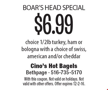 BOAR'S HEAD SPECIAL $6.99 choice 1/2 lb. turkey, ham or bologna with a choice of swiss, american and/or cheddar. With this coupon. Not valid on holidays. Not valid with other offers. Offer expires 12-2-16.