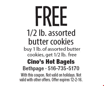 FREE 1/2 lb. assorted butter cookies buy 1 lb. of assorted butter cookies, get 1/2 lb.free. With this coupon. Not valid on holidays. Not valid with other offers. Offer expires 12-2-16.