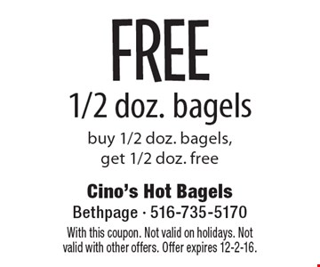 FREE 1/2 doz. bagels. Buy 1/2 doz. bagels,get 1/2 doz. free. With this coupon. Not valid on holidays. Not valid with other offers. Offer expires 12-2-16.