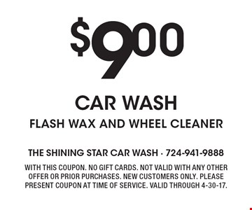 $9 Car wash. Flash wax and wheel cleaner. With this coupon. No gift cards. Not valid with any other offer or prior purchases. New customers only. Please present coupon at time of service. Valid through 4-30-17.