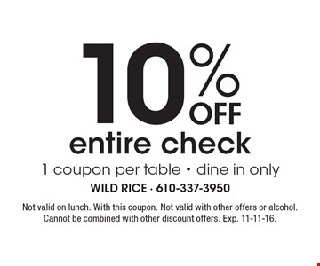 10% Off entire check. 1 coupon per table - dine in only. Not valid on lunch. With this coupon. Not valid with other offers or alcohol. Cannot be combined with other discount offers. Exp. 11-11-16.