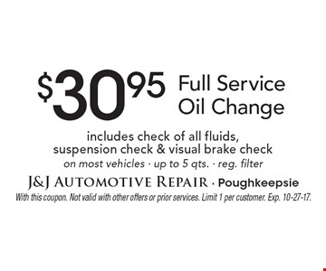 $30.95 Full Service Oil Change includes check of all fluids,  suspension check & visual brake checkon most vehicles - up to 5 qts. - reg. filter. With this coupon. Not valid with other offers or prior services. Limit 1 per customer. Exp. 10-27-17.