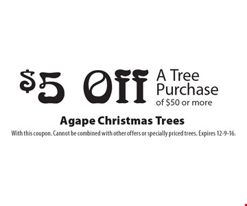 $5 Off A Tree Purchase of $50 or more. With this coupon. Cannot be combined with other offers or specially priced trees. Expires 12-9-16.