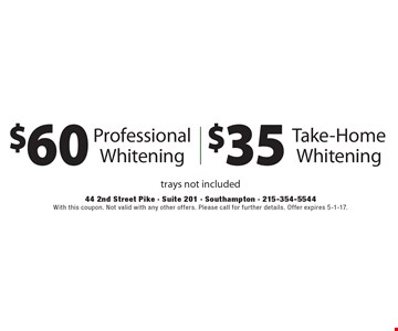 $60 Professional Whitening Or $35 Take-Home Whitening, trays not included. With this coupon. Not valid with any other offers. Please call for further details. Offer expires 5-1-17.