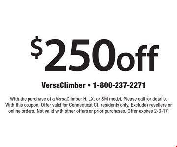 $250 off with the purchase of a VersaClimber H, LX, or SM model. Please call for details. With this coupon. Offer valid for Connecticut Ct. residents only. Excludes resellers or online orders. Not valid with other offers or prior purchases. Offer expires 2-3-17.