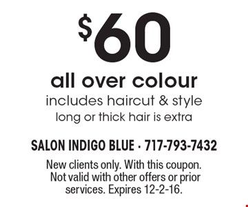 $60 all over colour includes haircut & style long or thick hair is extra. New clients only. With this coupon. Not valid with other offers or prior services. Expires 12-2-16.