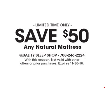 - LIMITED TIME ONLY - save $50 Any Natural Mattress . With this coupon. Not valid with otheroffers or prior purchases. Expires 11-30-16.