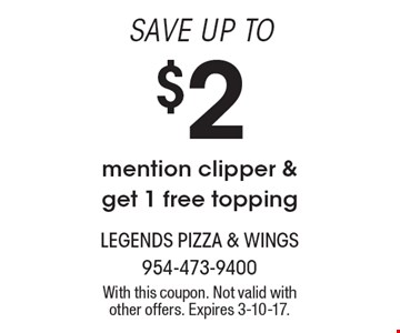 SAVE UP TO $2, mention clipper & get 1 free topping. With this coupon. Not valid with other offers. Expires 3-10-17.