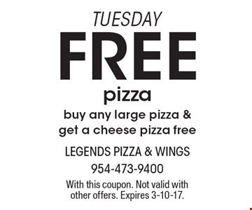 TUESDAY, free pizza. Buy any large pizza & get a cheese pizza free. With this coupon. Not valid with other offers. Expires 3-10-17.