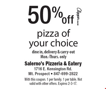 50% off pizza of your choice. Dine in, delivery & carry-out, Mon.-Thurs. only. With this coupon. 1 per family. 1 per table. Not valid with other offers. Expires 2-3-17.