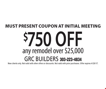$750 off any remodel over $25,000 Must present coupon at initial meeting. New clients only. Not valid with other offers or discounts. Not valid with prior purchases. Offer expires 4/28/17.