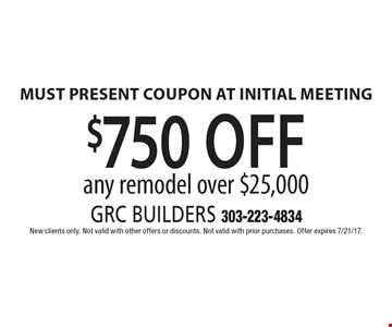 $750 off any remodel over $25,000. Must present coupon at initial meeting. New clients only. Not valid with other offers or discounts. Not valid with prior purchases. Offer expires 7/21/17.