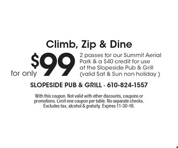 Climb, Zip & Dine for only $99. 2 passes for our Summit Aerial Park & a $40 credit for use at the Slopeside Pub & Grill (valid Sat & Sun non holiday ). With this coupon. Not valid with other discounts, coupons or promotions. Limit one coupon per table. No separate checks.Excludes tax, alcohol & gratuity. Expires 11-30-16.