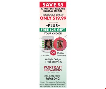 Save $5. 42 Portrait package holiday special. Regularly $24.99. Only $19.99. With coupon. Plus Free $25 Gift. Your choice 11oz. mug or holiday ornament. Multiple designs & free shipping. Present this coupon at the beginning of your session Monday, November 21 through Sunday, December 11, 2016.