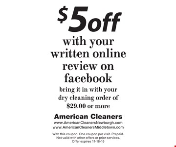 $5 off with your written online review on Facebook. Bring it in with your dry cleaning order of $29.00 or more. With this coupon. One coupon per visit. Prepaid. Not valid with other offers or prior services. Offer expires 11-18-16
